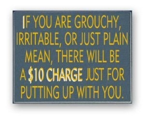 If you are grouchy, irritable, or just plain mean