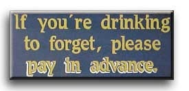 If you're drinking to forget, please pay in advance