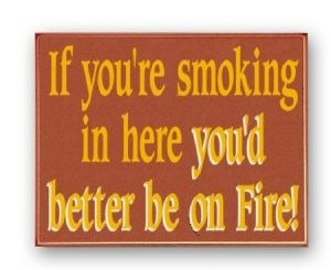 If you're smokingin here you'd better be on fire