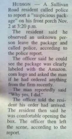 """Hudson – A Sullivan Road resident called police to report a """"suspicious package"""" on his front porch Nov. 2 at 3:20 p.m. The resident said the observed an unknown person leave the package and called police, according to the police report.  The officer said he could see the package was clearly labeled with the Amazon.com logo and asked the man if he had ordered anything from the firm recently.  The man reportedly said """"Why yes. I did."""" The officer told the resident his order had arrived.  The resident then said he was comfortable opening the box.  The officer then left the scene, according to the report."""