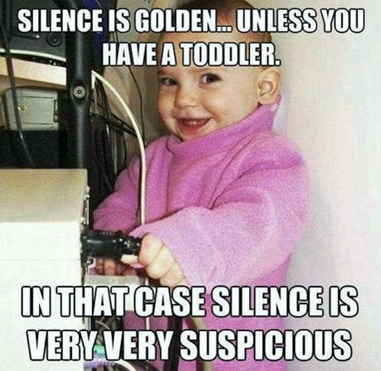 Silence is Golden–unless you have a toddler