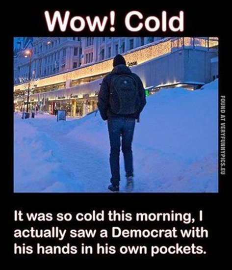 It was so cold this morning I saw a Democraat with his hands in his own pocket