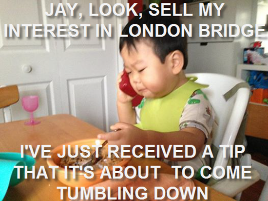 Jay, look, sell my interest in London Bridge…
