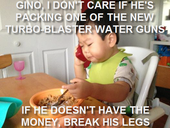 Gino, I don't care if he's packing one of the new Turbo-Blast water guns
