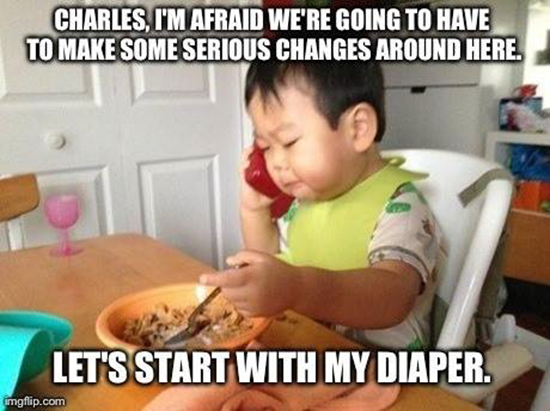 Charles, I'm afraid we're going to have to make some serious changes around here…